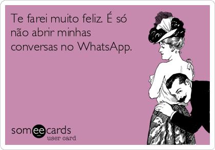 Te farei muito feliz. É só não abrir minhas conversas no WhatsApp.