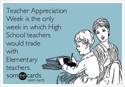 Teacher Appreciation Week is the only week in which High School teachers would trade with Elementary teachers.