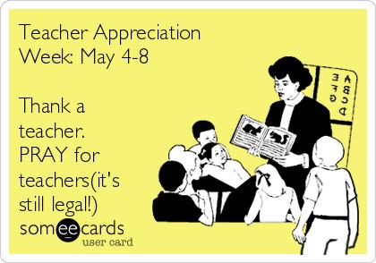 Teacher Appreciation Week: May 4-8  Thank a teacher. PRAY for teachers(it's still legal!)