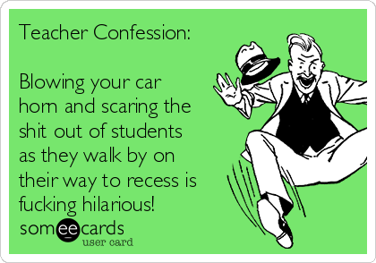 Teacher Confession:  Blowing your car horn and scaring the shit out of students as they walk by on their way to recess is  fucking hilarious!