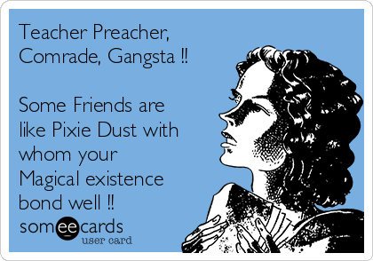 Teacher Preacher, Comrade, Gangsta !!  Some Friends are like Pixie Dust with whom your Magical existence bond well !!