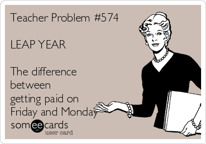 Teacher Problem #574  LEAP YEAR  The difference between getting paid on Friday and Monday