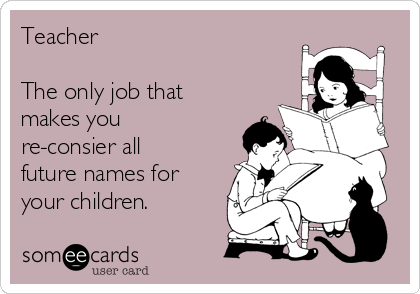 Teacher  The only job that makes you re-consier all future names for your children.