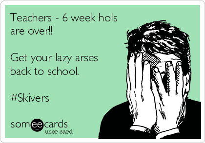 Teachers - 6 week hols are over!!  Get your lazy arses  back to school.   #Skivers