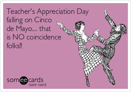Teacher's Appreciation Day falling on Cinco de Mayo.... that is NO coincidence folks!!