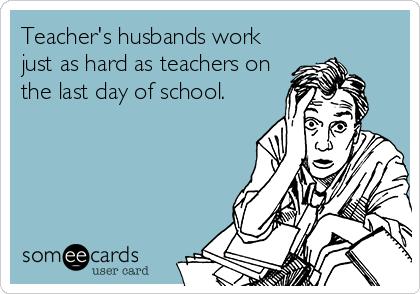 Teacher's husbands work just as hard as teachers on the last day of school.
