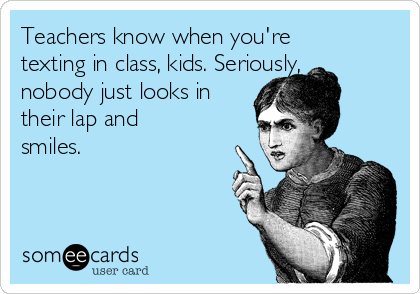 Teachers know when you're texting in class, kids. Seriously, nobody just looks in their lap and smiles.