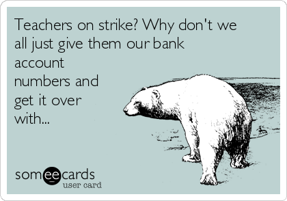 Teachers on strike? Why don't we all just give them our bank account numbers and get it over with...