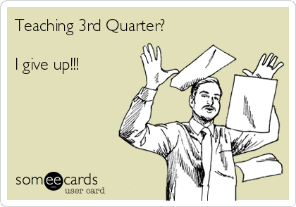 Teaching 3rd Quarter?  I give up!!!