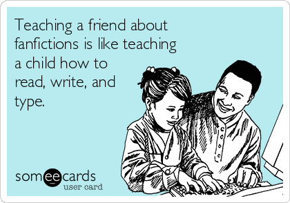 Teaching a friend about fanfictions is like teaching a child how to read, write, and type.