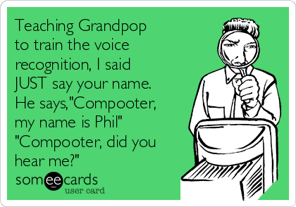 "Teaching Grandpop to train the voice recognition, I said JUST say your name. He says,""Compooter, my name is Phil"" ""Compooter, did you hear me?"""