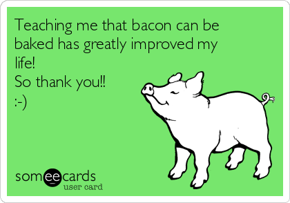 Teaching me that bacon can be baked has greatly improved my life! So thank you!!  :-)
