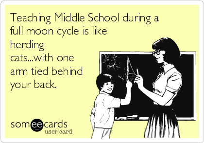 Teaching Middle School during a full moon cycle is like herding cats...with one arm tied behind your back.