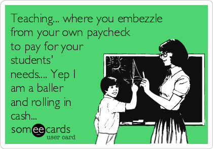 Teaching... where you embezzle from your own paycheck to pay for your students' needs.... Yep I am a baller and rolling in cash...