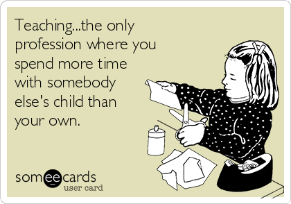 Teaching...the only profession where you spend more time with somebody else's child than your own.