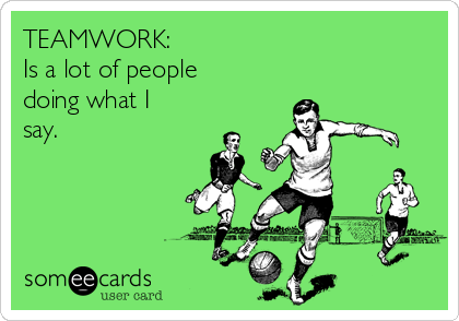 TEAMWORK: Is a lot of people doing what I say.
