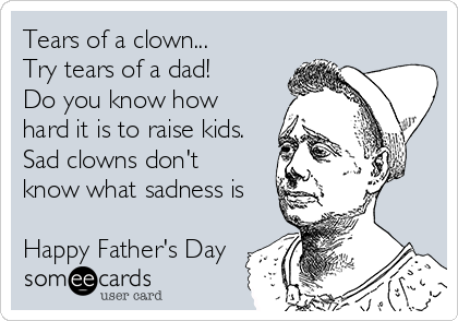 Tears of a clown... Try tears of a dad! Do you know how hard it is to raise kids. Sad clowns don't know what sadness is  Happy Father's Day