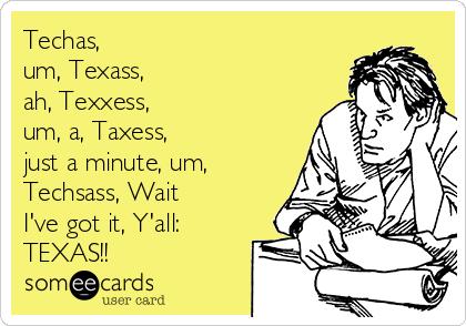 Techas, um, Texass, ah, Texxess, um, a, Taxess, just a minute, um, Techsass, Wait I've got it, Y'all: TEXAS!!