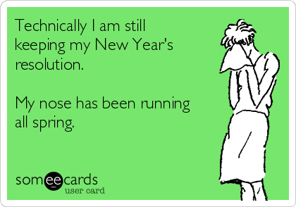 Technically I am still keeping my New Year's resolution.   My nose has been running all spring.