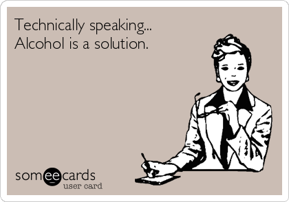 Technically speaking...  Alcohol is a solution.