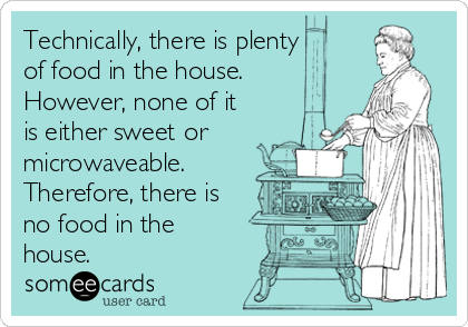 Technically, there is plenty of food in the house. However, none of it is either sweet or microwaveable. Therefore, there is no food in the house.
