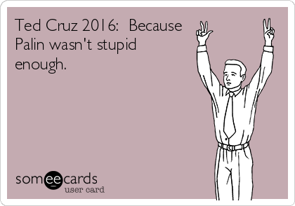 Ted Cruz 2016:  Because  Palin wasn't stupid enough.
