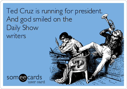 Ted Cruz is running for president. And god smiled on the Daily Show writers