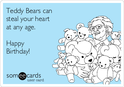 Teddy Bears can  steal your heart at any age.  Happy Birthday!