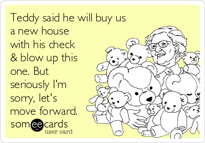 Teddy said he will buy us a new house with his check & blow up this one. But seriously I'm sorry, let's move forward.