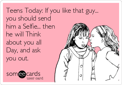 Teens Today: If you like that guy... you should send him a Selfie... then he will Think about you all Day, and ask you out.