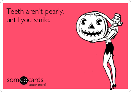 Teeth aren't pearly, until you smile.