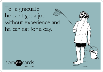 Tell a graduate he can't get a job  without experience and he can eat for a day.