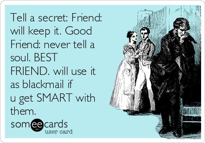 Tell a secret: Friend: will keep it. Good Friend: never tell a soul. BEST FRIEND. will use it as blackmail if u get SMART with them.