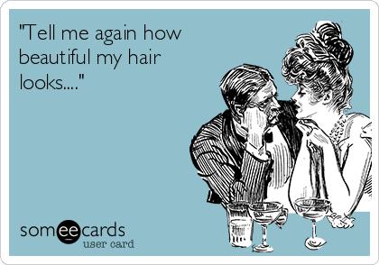 """Tell me again how beautiful my hair looks...."""