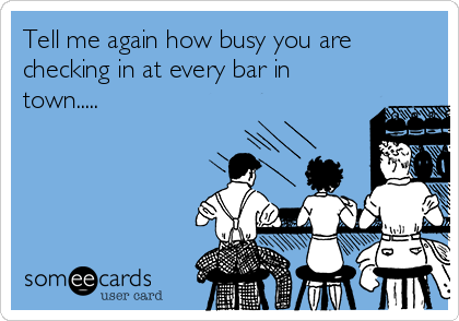Tell me again how busy you are checking in at every bar in town.....