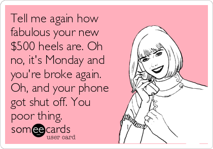 Tell me again how fabulous your new $500 heels are. Oh no, it's Monday and you're broke again. Oh, and your phone got shut off. You poor thing.