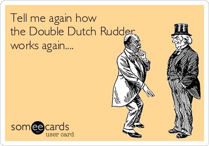 Tell me again how the Double Dutch Rudder works again....
