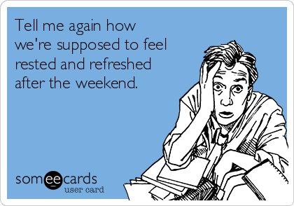 Tell me again how we're supposed to feel rested and refreshed after the weekend.