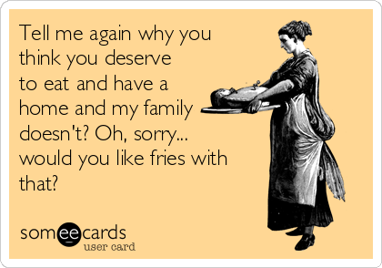 Tell me again why you think you deserve to eat and have a home and my family doesn't? Oh, sorry... would you like fries with that?