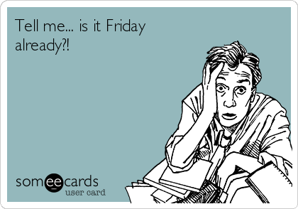 Tell me... is it Friday already?!