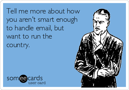Tell me more about how you aren't smart enough to handle email, but want to run the country.