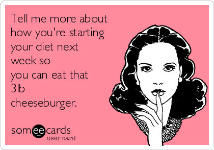 Tell me more about how you're starting your diet next week so you can eat that 3lb cheeseburger.