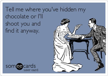 Tell me where you've hidden my chocolate or I'll shoot you and find it anyway.
