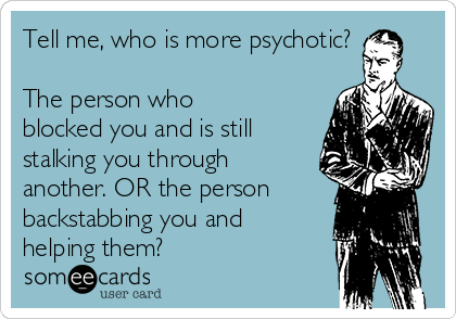 Tell me, who is more psychotic?  The person who blocked you and is still stalking you through another. OR the person backstabbing you and helping them?