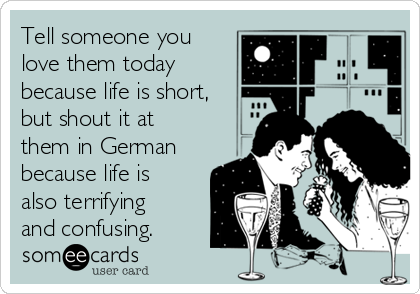 Tell someone you love them today because life is short, but shout it at them in German because life is also terrifying and confusing.