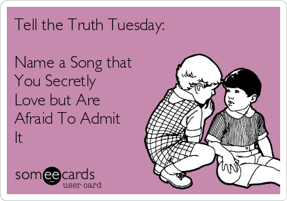Tell the Truth Tuesday:  Name a Song that You Secretly Love but Are Afraid To Admit It