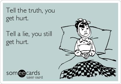 Tell the truth, you get hurt.  Tell a lie, you still  get hurt.