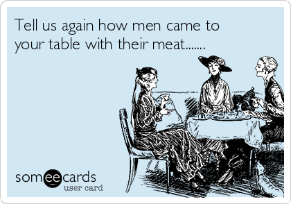 Tell us again how men came to your table with their meat.......