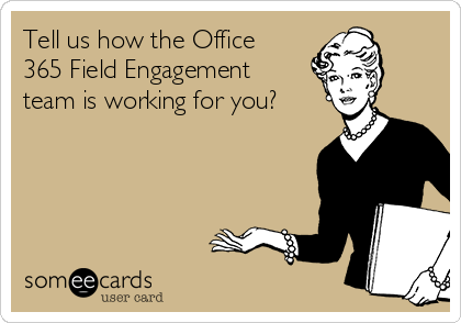 Tell us how the Office 365 Field Engagement team is working for you?