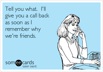 Tell you what.  I'll give you a call back as soon as I remember why we're friends.